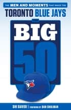 Big 50: Toronto Blue Jays - The Men and Moments that Made the Toronto Blue Jays ebook by Shi Davidi, Dan Shulman
