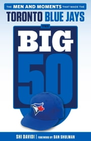Big 50: Toronto Blue Jays - The Men and Moments that Made the Toronto Blue Jays ebook by Shi Davidi,Dan Shulman