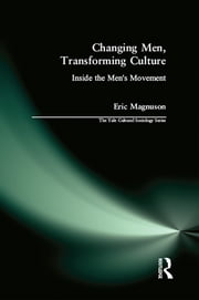 Changing Men, Transforming Culture - Inside the Men's Movement ebook by Eric Magnuson