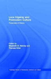 Luce Irigaray and Premodern Culture - Thresholds of History ebook by Elizabeth D. Harvey,Theresa Krier