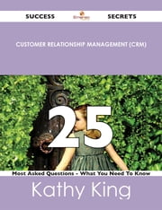 Customer Relationship Management (CRM) 25 Success Secrets - 25 Most Asked Questions On Customer Relationship Management (CRM) - What You Need To Know ebook by Kathy King