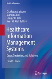 Healthcare Information Management Systems - Cases, Strategies, and Solutions ebook by Charlotte A. Weaver,Marion J. Ball,George R. Kim,Joan M. Kiel