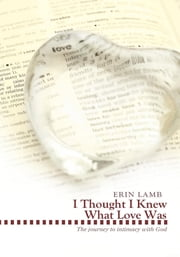 I Thought I Knew What Love Was - The Journey to Intimacy with God ebook by Erin Lamb