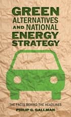 Green Alternatives and National Energy Strategy ebook by Philip G. Gallman