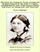 "Directions for Cooking by Troops in Camp and Hospital Prepared for the Army of Virginia and published by order of the Surgeon General with Essays on ""taking food,"" and ""what food"" ebook by Florence Nightingale"
