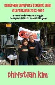 CAMBRIDGE UNIVERSITY STUDENT UNION INTERNATIONAL 2003-2004:  INTERNATIONAL STUDENTS' STRUGGLE FOR REPRESENTATION IN THE UNITED KINGDOM ebook by Kim, Christian