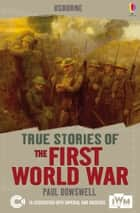 True Stories of the First World War: Usborne True Stories ebook by Paul Dowswell