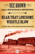 Hear That Lonesome Whistle Blow: The Epic Story of the Transcontinental Railroads ebook by Dee Brown