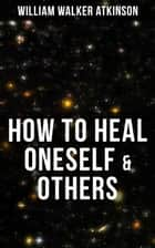 HOW TO HEAL ONESELF & OTHERS - From the American pioneer of the New Thought movement, known for Thought Vibration, The Secret of Success, The Arcane Teachings, Nuggets of the New Thought & Reincarnation and the Law of Karma ebook by William Walker Atkinson