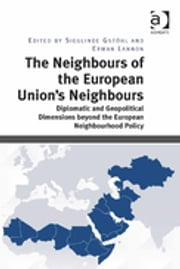 The Neighbours of the European Union's Neighbours - Diplomatic and Geopolitical Dimensions beyond the European Neighbourhood Policy ebook by Sieglinde Gstöhl,Erwan Lannon