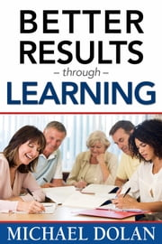 Better Results Through Learning ebook by Michael Dolan