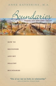 Boundaries Where You End And I Begin - How To Recognize And Set Healthy Boundaries ebook by Anne Katherine, M.A.