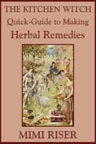 The Kitchen Witch Quick-Guide to Making Herbal Remedies ebook by Mimi Riser