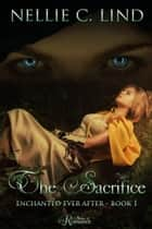 The Sacrifice - Enchanted Ever After, #1 ebook by Nellie C. Lind
