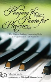 Playing the Piano for Pleasure - The Classic Guide to Improving Skills Through Practice and Discipline ebook by Charles Cooke,Michael Kimmelman