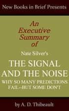 An Executive Summary of Nate Silver's 'The Signal and the Noise: Why So Many Predictions Fail--but Some Don't' ebook by A. D. Thibeault