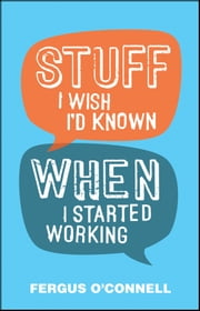 Stuff I Wish I'd Known When I Started Working ebook by Fergus O'Connell