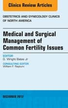 Medical and Surgical Management of Common Fertility Issues, An Issue of Obstetrics and Gynecology Clinics ebook by G. Wright Bates