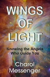 Wings of Light: Knowing the Angels Who Guide You ebook by Charol Messenger