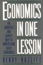 Economics in One Lesson - The Shortest and Surest Way to Understand Basic Economics ebook by Henry Hazlitt