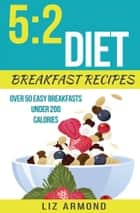 5:2 Diet Breakfast Recipes - Over 50 Easy Breakfasts Under 200 Calories ebook by Liz Armond