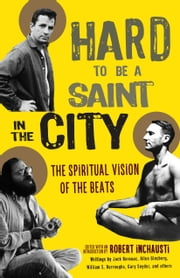 Hard to Be a Saint in the City - The Spiritual Vision of the Beats ebook by Robert Inchausti
