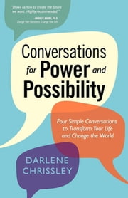 Conversations for Power and Possibility - Four Simple Conversations to Transform Your Life and Change the World ebook by Darlene Chrissley