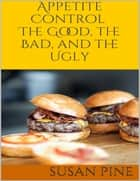 Appetite Control: The Good, the Bad, and the Ugly ebook by Susan Pine