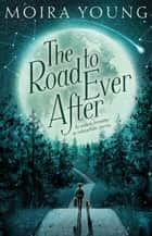 The Road to Ever After ebook by Moira Young