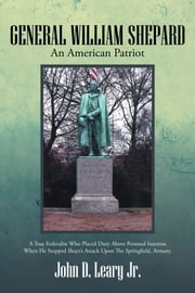 GENERAL WILLIAM SHEPARD - AN AMERICAN PATRIOT ebook by John D. Leary Jr.