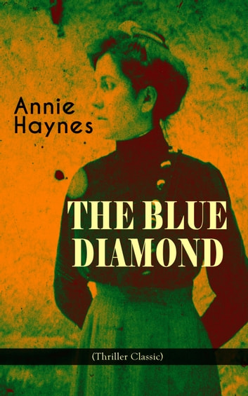 THE BLUE DIAMOND (Thriller Classic) - Intriguing Golden Age Mystery from the Renowned Author of The House in Charlton Crescent, The Crime at Tattenham Corner & Who Killed Charmian Karslake? ebook by Annie Haynes
