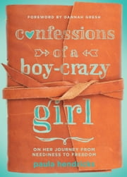 Confessions of a Boy-Crazy Girl - On Her Journey From Neediness to Freedom ebook by Paula Hendricks