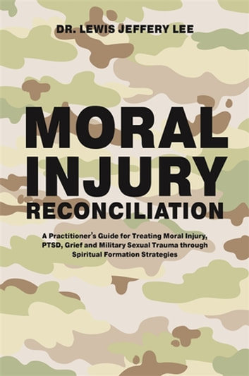 Moral Injury Reconciliation - A Practitioner's Guide for Treating Moral Injury, PTSD, Grief, and Military Sexual Trauma through Spiritual Formation Strategies ebook by Lewis Jeffery Lee