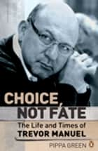 Choice Not Fate The Life and Times of Trevor Manuel ebook by Pippa Green