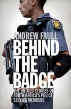 Behind the Badge - The Untold Stories of South Africa's Police Service Members ebook by Andrew Faull