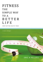 FITNESS THE SIMPLE WAY TO A BETTER LIFE - Start getting healthy today ebook by ERIC R PELLATZ