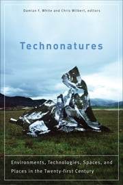 Technonatures - Environments, Technologies, Spaces, and Places in the Twenty-first Century ebook by Damian F. White, Chris Wilbert