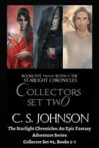 The Starlight Chronicles: An Epic Fantasy Adventure Series: Collector Set #2, Books 5-7 - The Starlight Chronicles ebook by C. S. Johnson