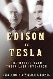 Edison vs. Tesla - The Battle Over Their Last Invention ebook by Joel Martin,William J. Birnes