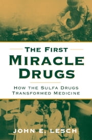 The First Miracle Drugs - How the Sulfa Drugs Transformed Medicine ebook by John E. Lesch