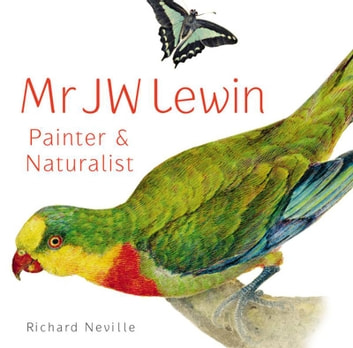 Mr JW Lewin, Painter & Naturalist ebook by Richard Neville