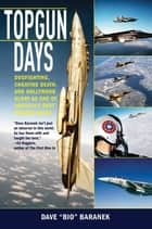 Topgun Days - Dogfighting, Cheating Death, and Hollywood Glory as One of America's Best Fighter Jocks eBook von Dave Baranek
