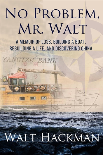 No Problem, Mr. Walt - A Memoir of Loss, Building a Boat,Rebuilding a Life, and Discovering China ebook by Walt Hackman