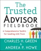 The Trusted Advisor Fieldbook - A Comprehensive Toolkit for Leading with Trust ebook by Charles H. Green, Andrea P. Howe