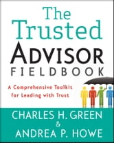 The Trusted Advisor Fieldbook - A Comprehensive Toolkit for Leading with Trust ebook by Charles H. Green,Andrea P. Howe