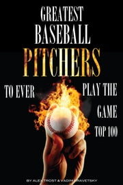 Greatest Baseball Pitchers To Ever Play the Game: Top 100 ebook by alex trostanetskiy