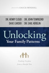 Unlocking Your Family Patterns - Finding Freedom from a Hurtful Past ebook by William Henry Cloud,Earl R Henslin,John S Townsend III,Alice Brawand,David M. Carder