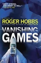 Vanishing Games - A novel ebook by Roger Hobbs