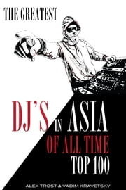 The Greatest DJ's in Asia of All Time: Top 100 ebook by alex trostanetskiy