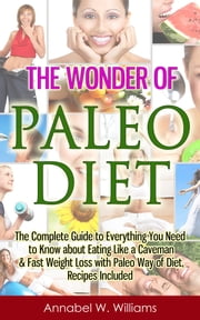 The Wonder of Paleo Diet: The Complete Guide to Everything You Need to Know about Eating Like a Caveman & Fast Weight Loss with Paleo Diet, Recipes Included ebook by Annabel W. Williams